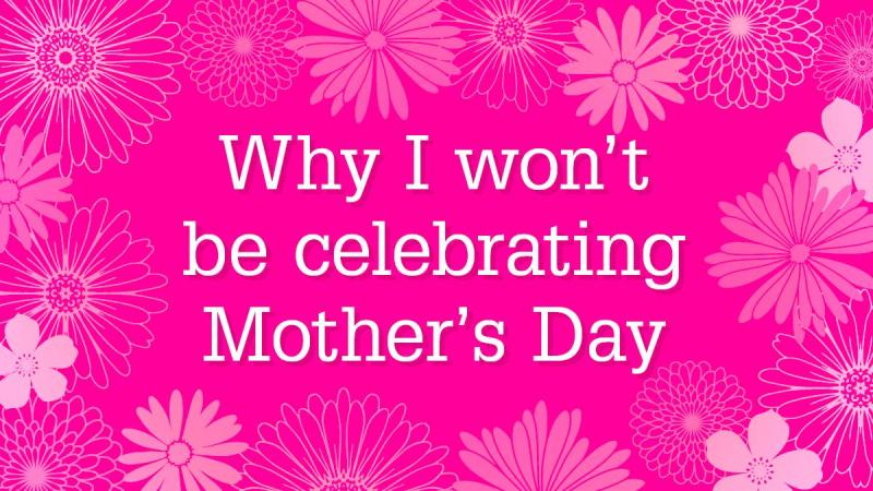 Mothers day why i won't be celebrating